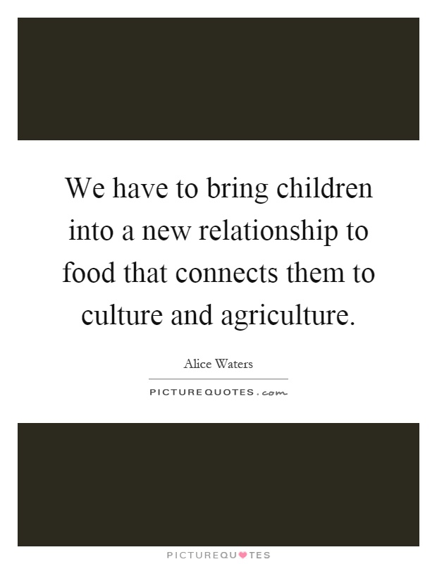 We have to bring children into a new relationship to food that connects them to culture and agriculture Picture Quote #1