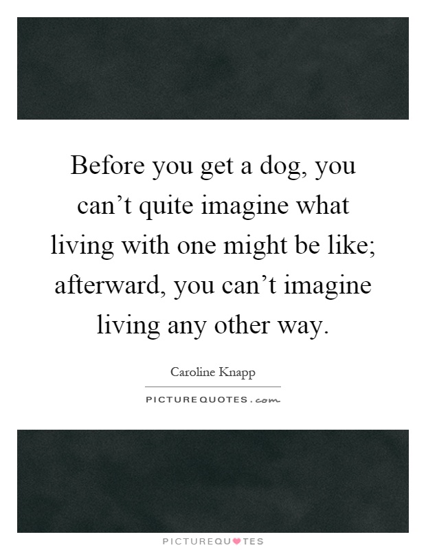 Before you get a dog, you can't quite imagine what living with one might be like; afterward, you can't imagine living any other way Picture Quote #1