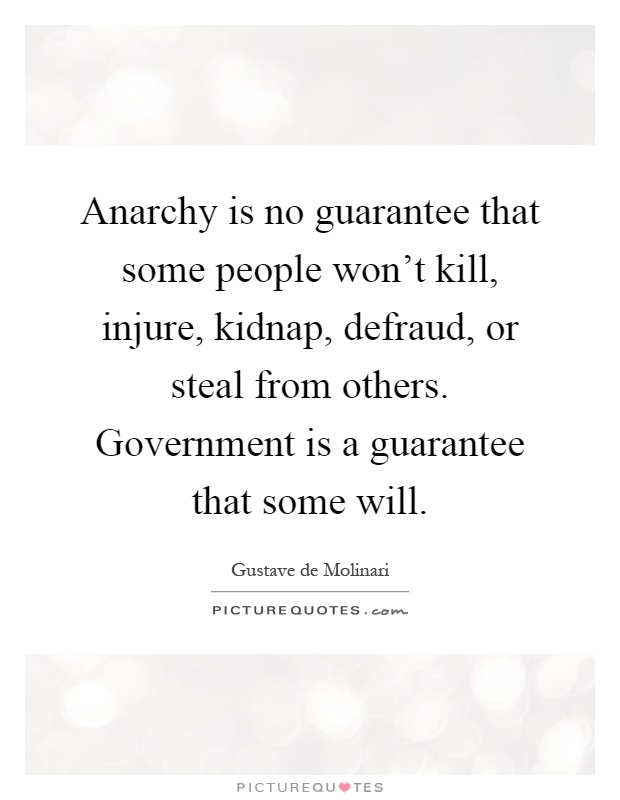 Anarchy is no guarantee that some people won't kill, injure, kidnap, defraud, or steal from others. Government is a guarantee that some will Picture Quote #1