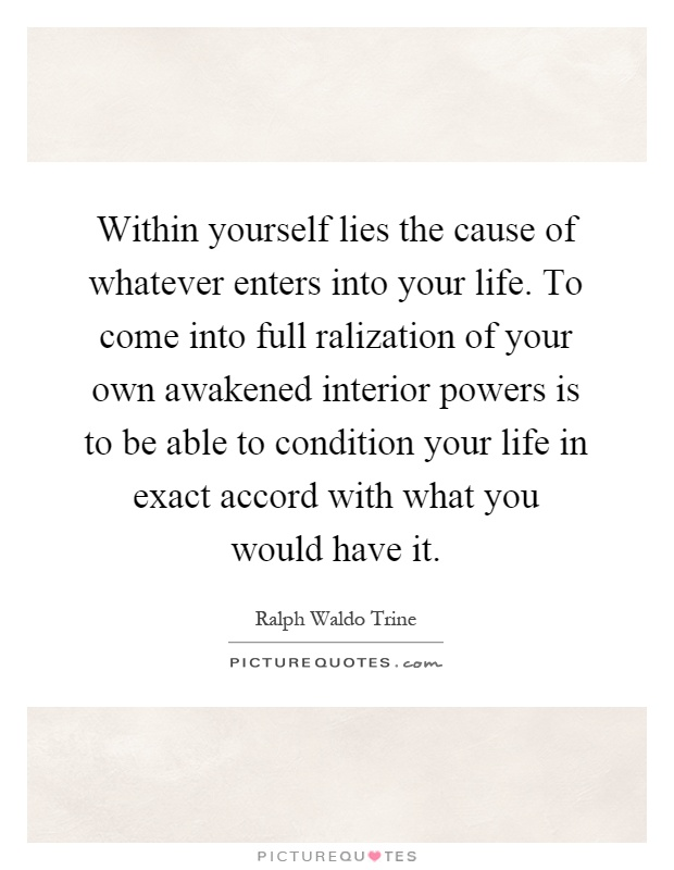 Within yourself lies the cause of whatever enters into your life. To come into full ralization of your own awakened interior powers is to be able to condition your life in exact accord with what you would have it Picture Quote #1