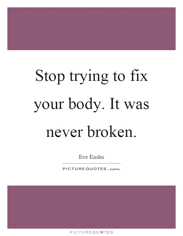 Stop trying to fix your body. It was never broken Picture Quote #1
