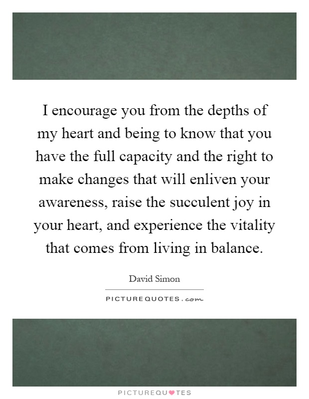 I encourage you from the depths of my heart and being to know that you have the full capacity and the right to make changes that will enliven your awareness, raise the succulent joy in your heart, and experience the vitality that comes from living in balance Picture Quote #1
