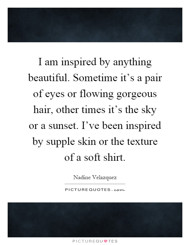 I am inspired by anything beautiful. Sometime it's a pair of eyes or flowing gorgeous hair, other times it's the sky or a sunset. I've been inspired by supple skin or the texture of a soft shirt Picture Quote #1