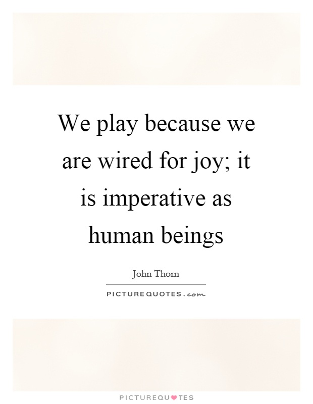 We play because we are wired for joy; it is imperative as human beings Picture Quote #1