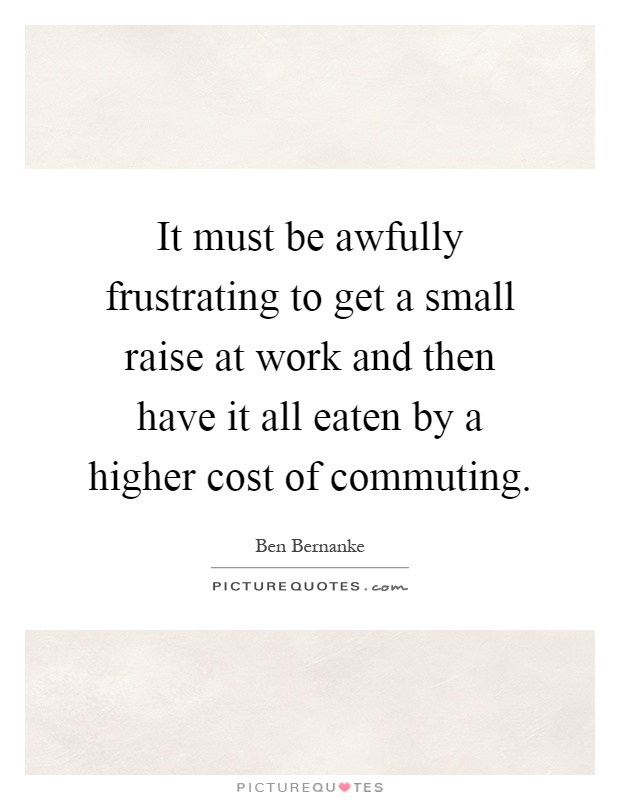 it must be awfully frustrating to get a small raise at work and then have it all eaten by a higher cost of commuting