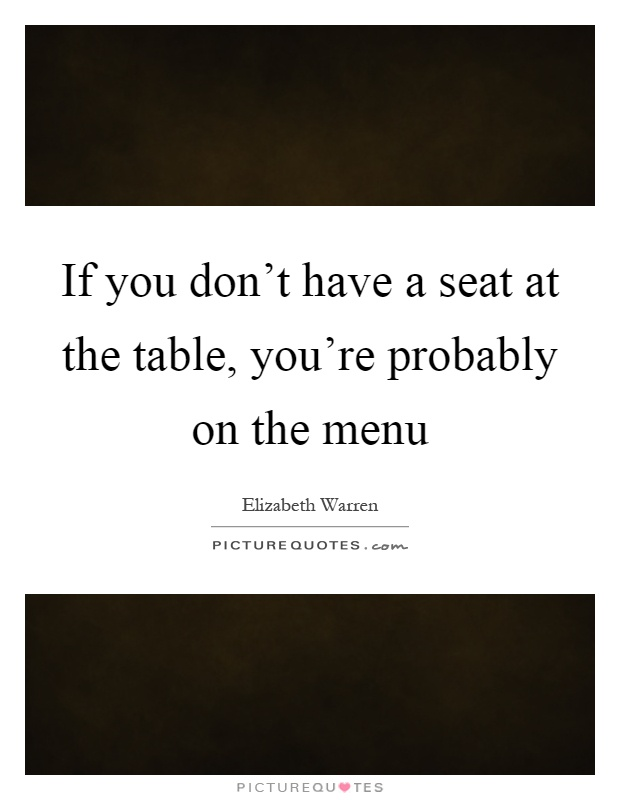 If you don't have a seat at the table, you're probably on the menu Picture Quote #1