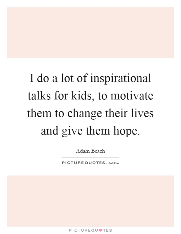 I do a lot of inspirational talks for kids, to motivate them to change their lives and give them hope Picture Quote #1