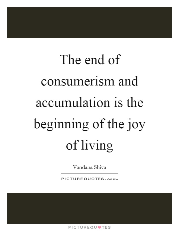 The end of consumerism and accumulation is the beginning of the joy of living Picture Quote #1