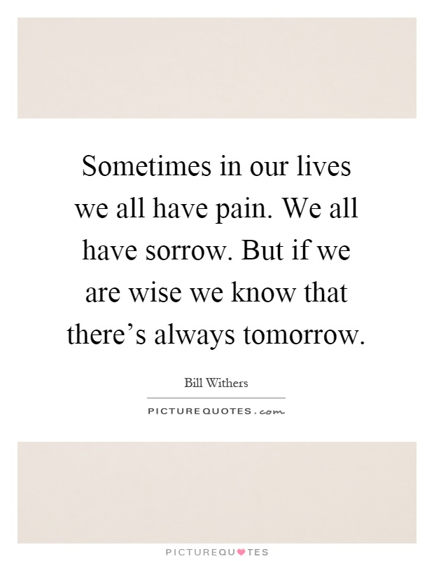 Sometimes in our lives we all have pain. We all have sorrow. But if we are wise we know that there's always tomorrow Picture Quote #1