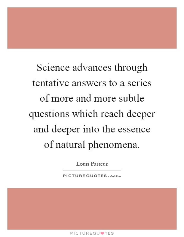 Science advances through tentative answers to a series of more and more subtle questions which reach deeper and deeper into the essence of natural phenomena Picture Quote #1