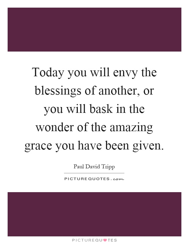 Today you will envy the blessings of another, or you will bask in the wonder of the amazing grace you have been given Picture Quote #1
