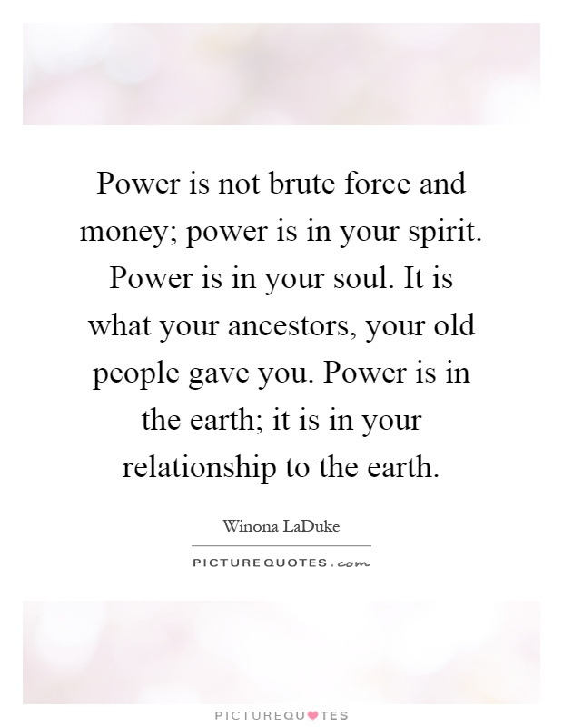 Power is not brute force and money; power is in your spirit. Power is in your soul. It is what your ancestors, your old people gave you. Power is in the earth; it is in your relationship to the earth Picture Quote #1
