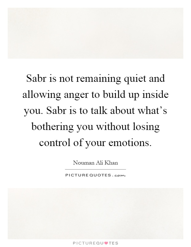 Sabr is not remaining quiet and allowing anger to build up inside you. Sabr is to talk about what's bothering you without losing control of your emotions Picture Quote #1