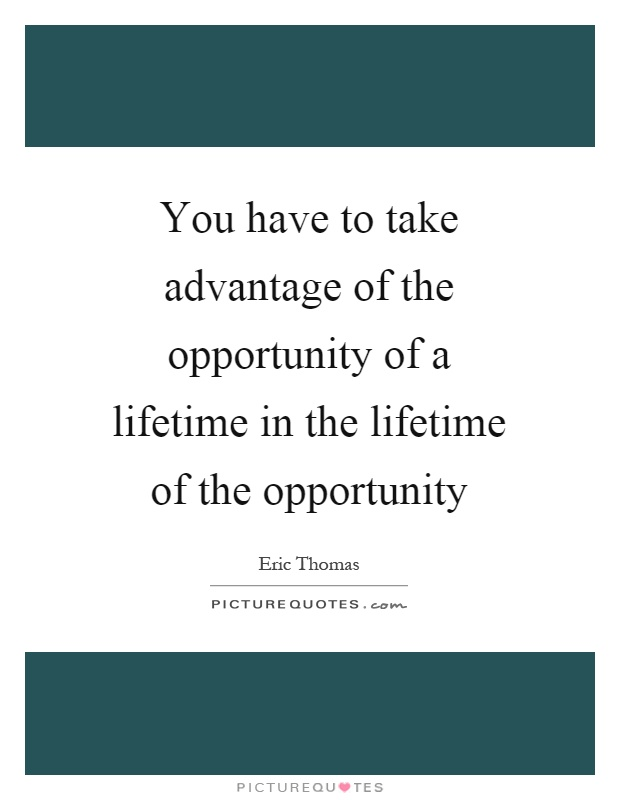 You have to take advantage of the opportunity of a lifetime in the lifetime of the opportunity Picture Quote #1