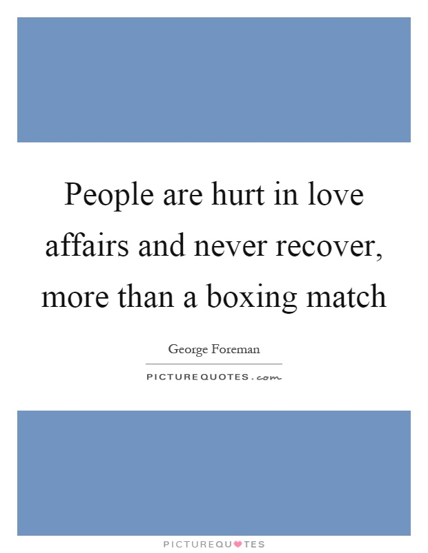 People are hurt in love affairs and never recover, more than a boxing match Picture Quote #1