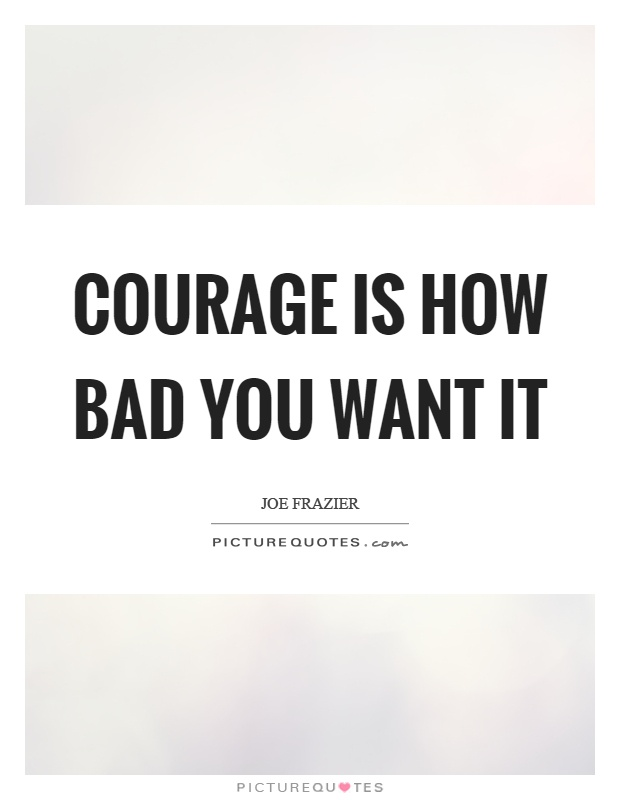 Courage is how bad you want it Picture Quote #1