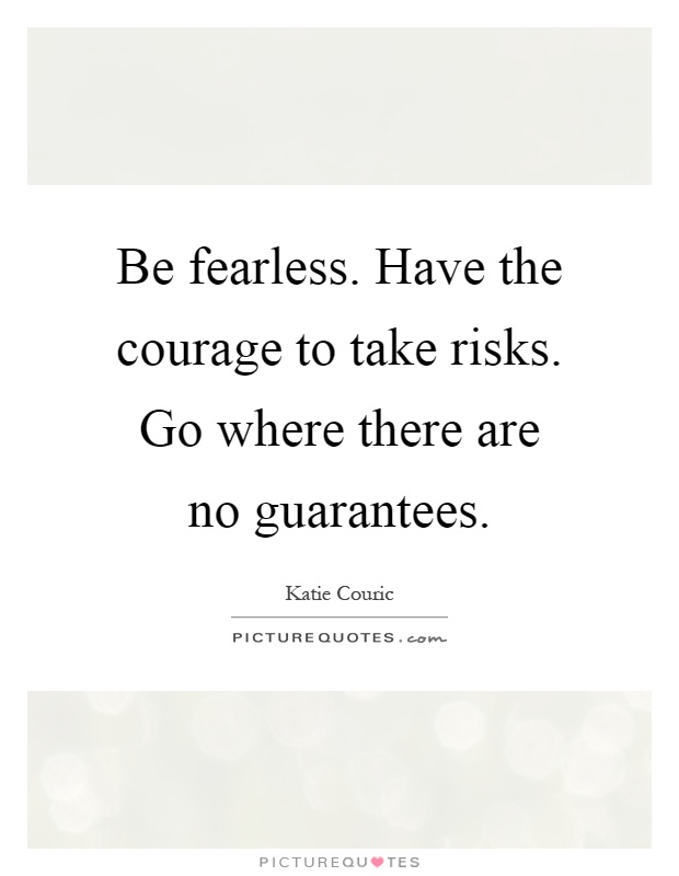 Be fearless. Have the courage to take risks. Go where there are no guarantees Picture Quote #1