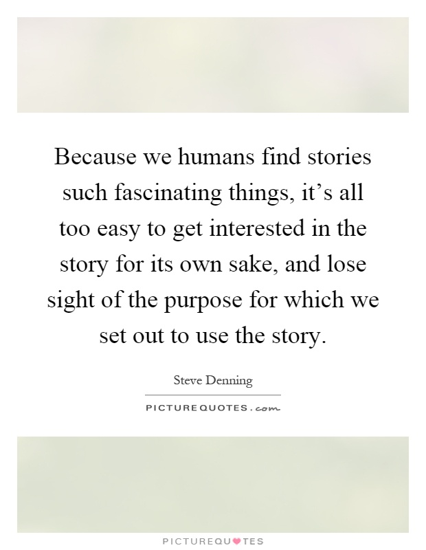 Because we humans find stories such fascinating things, it's all too easy to get interested in the story for its own sake, and lose sight of the purpose for which we set out to use the story Picture Quote #1