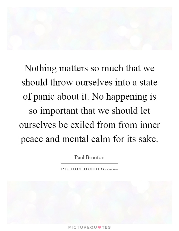 Nothing matters so much that we should throw ourselves into a state of panic about it. No happening is so important that we should let ourselves be exiled from from inner peace and mental calm for its sake Picture Quote #1