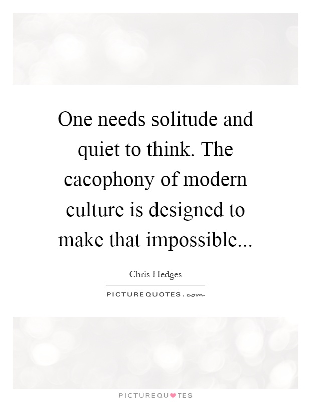 One needs solitude and quiet to think. The cacophony of modern culture is designed to make that impossible Picture Quote #1
