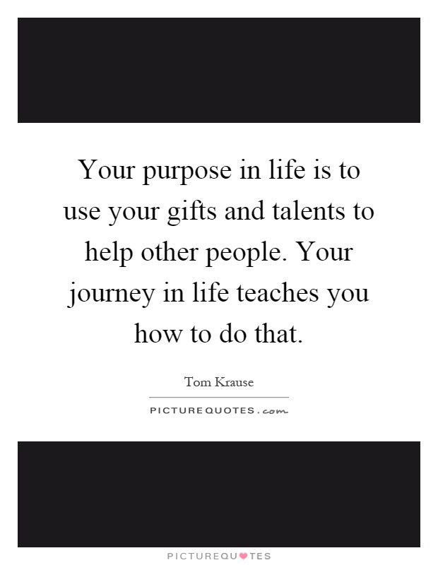 Your purpose in life is to use your gifts and talents to help other people. Your journey in life teaches you how to do that Picture Quote #1