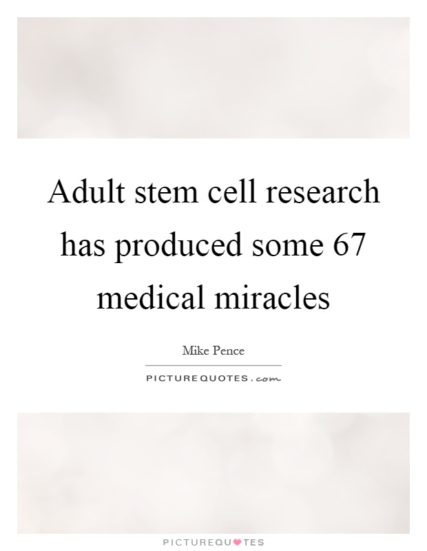 Adult stem cell research has produced some 67 medical miracles Picture Quote #1
