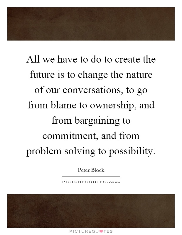 All we have to do to create the future is to change the nature of our conversations, to go from blame to ownership, and from bargaining to commitment, and from problem solving to possibility Picture Quote #1