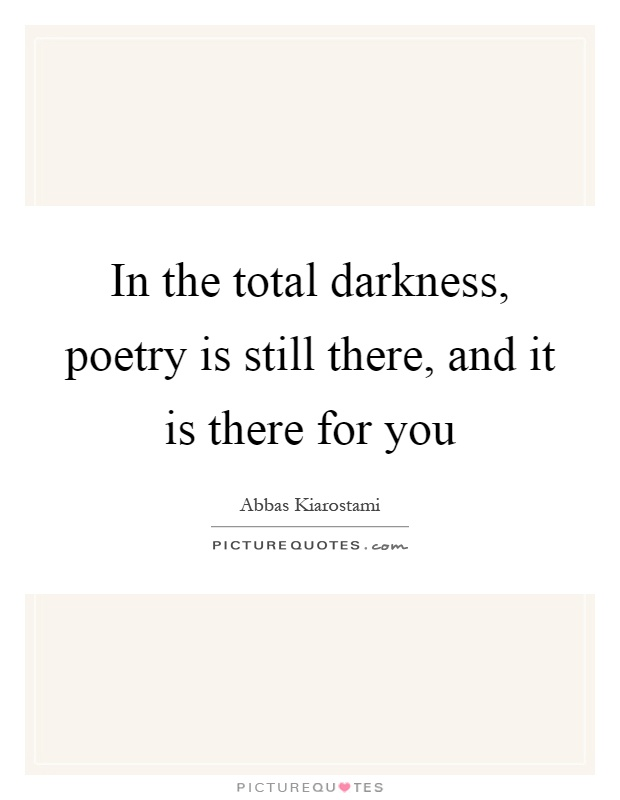 In the total darkness, poetry is still there, and it is there for you Picture Quote #1