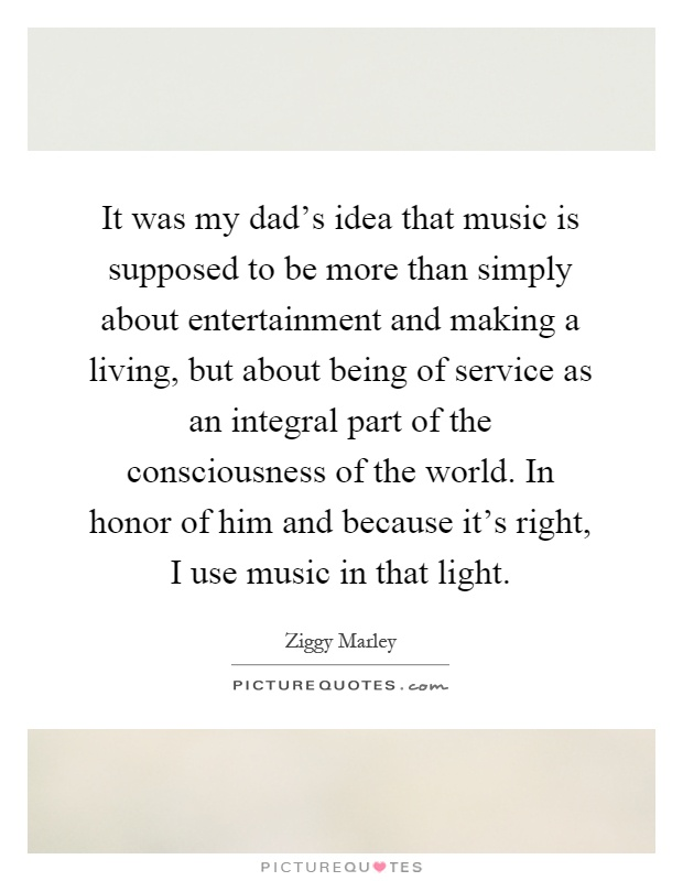It was my dad's idea that music is supposed to be more than simply about entertainment and making a living, but about being of service as an integral part of the consciousness of the world. In honor of him and because it's right, I use music in that light Picture Quote #1