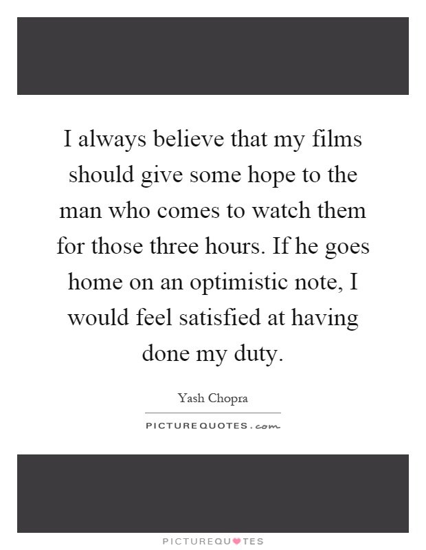 I always believe that my films should give some hope to the man who comes to watch them for those three hours. If he goes home on an optimistic note, I would feel satisfied at having done my duty Picture Quote #1