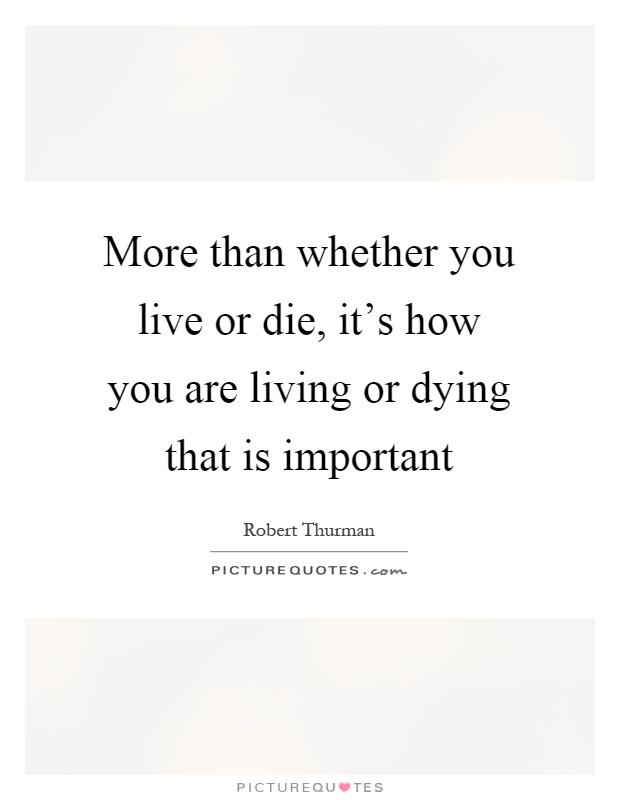 More than whether you live or die, it's how you are living or dying that is important Picture Quote #1