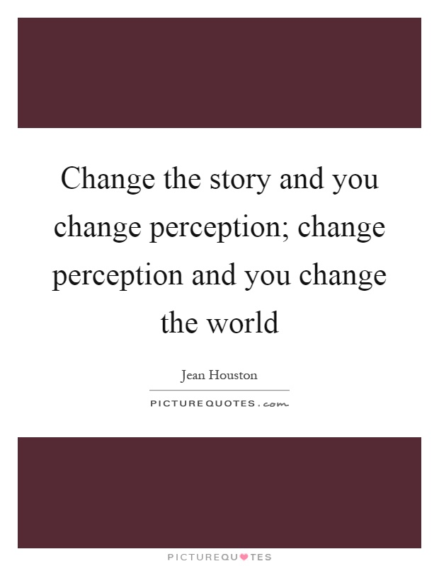 Change the story and you change perception; change perception and you change the world Picture Quote #1
