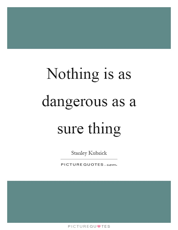 Nothing is as dangerous as a sure thing Picture Quote #1