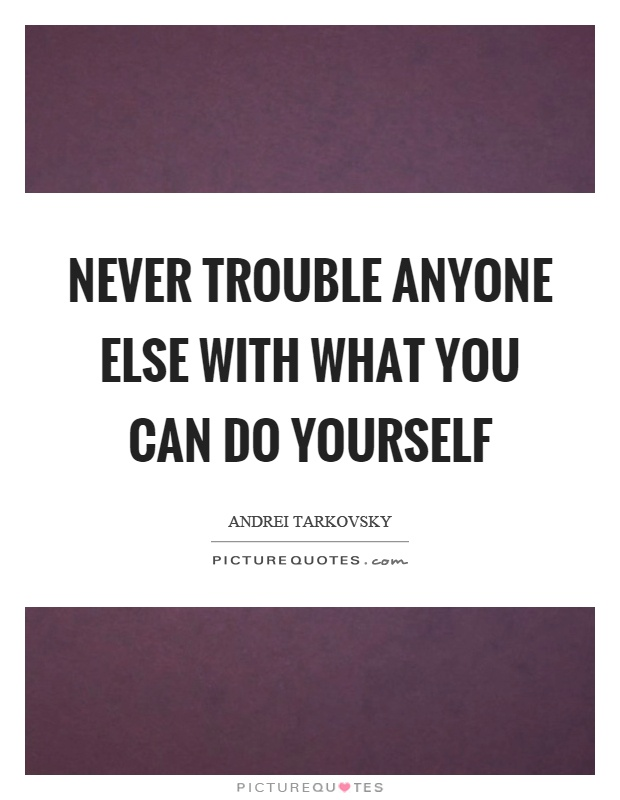 Never trouble anyone else with what you can do yourself Picture Quote #1