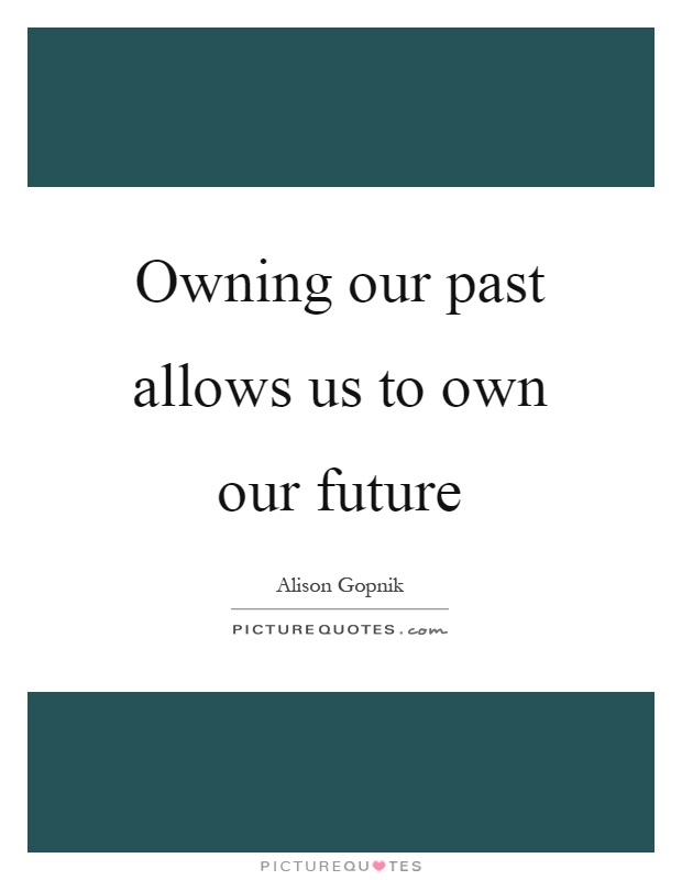 Owning our past allows us to own our future Picture Quote #1