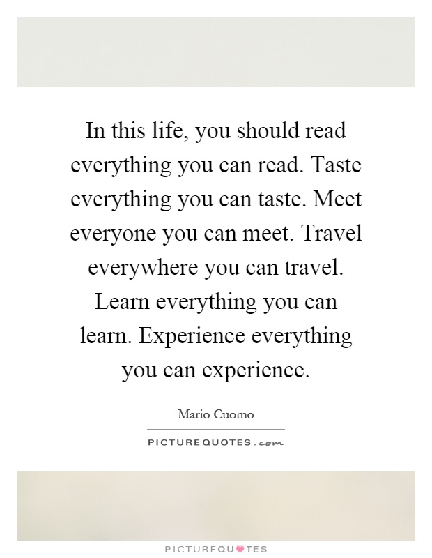 In this life, you should read everything you can read. Taste everything you can taste. Meet everyone you can meet. Travel everywhere you can travel. Learn everything you can learn. Experience everything you can experience Picture Quote #1