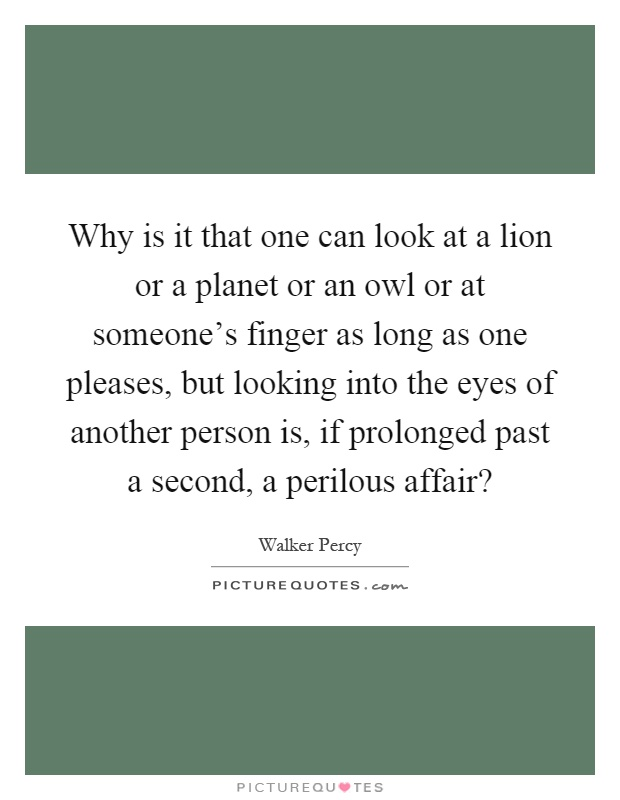 Why is it that one can look at a lion or a planet or an owl or at someone's finger as long as one pleases, but looking into the eyes of another person is, if prolonged past a second, a perilous affair? Picture Quote #1
