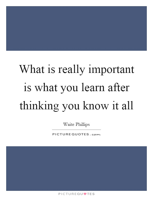 What is really important is what you learn after thinking you know it all Picture Quote #1