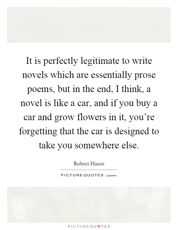 It is perfectly legitimate to write novels which are essentially prose poems, but in the end, I think, a novel is like a car, and if you buy a car and grow flowers in it, you're forgetting that the car is designed to take you somewhere else Picture Quote #1