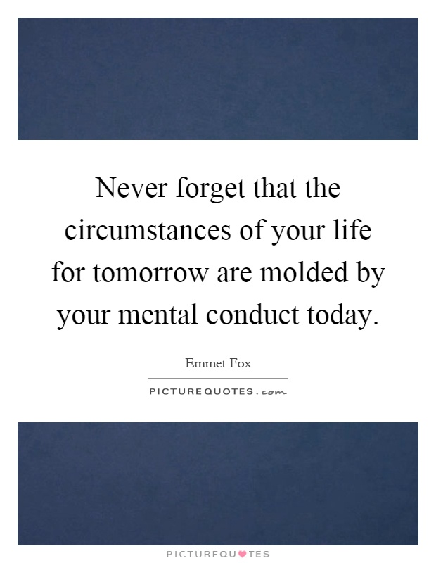Never forget that the circumstances of your life for tomorrow are molded by your mental conduct today Picture Quote #1