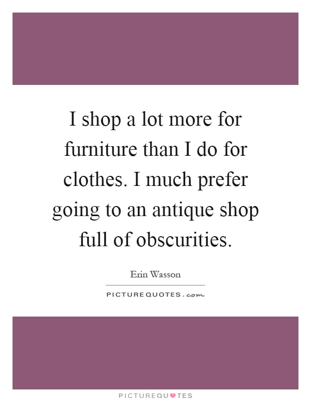 I shop a lot more for furniture than I do for clothes. I much prefer going to an antique shop full of obscurities Picture Quote #1
