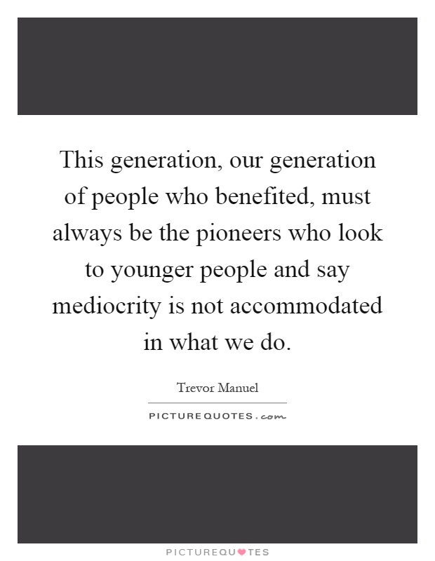 This generation, our generation of people who benefited, must always be the pioneers who look to younger people and say mediocrity is not accommodated in what we do Picture Quote #1