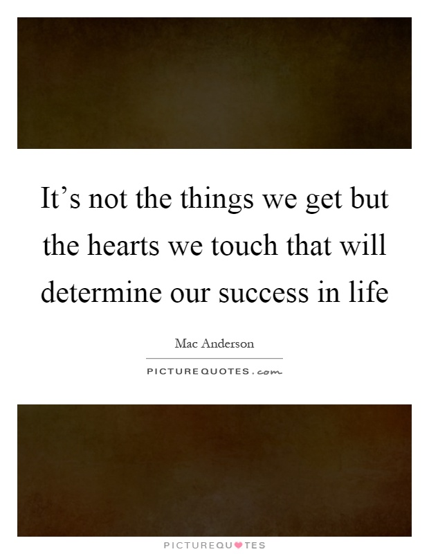 It's not the things we get but the hearts we touch that will determine our success in life Picture Quote #1
