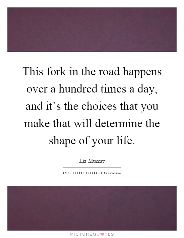 This fork in the road happens over a hundred times a day, and it's the choices that you make that will determine the shape of your life Picture Quote #1