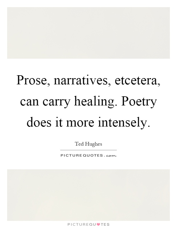 Prose, narratives, etcetera, can carry healing. Poetry does it more intensely Picture Quote #1