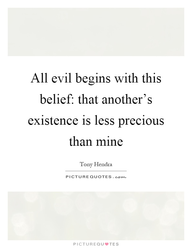 All evil begins with this belief: that another's existence is less precious than mine Picture Quote #1