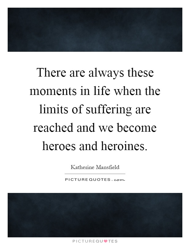 There are always these moments in life when the limits of suffering are reached and we become heroes and heroines Picture Quote #1