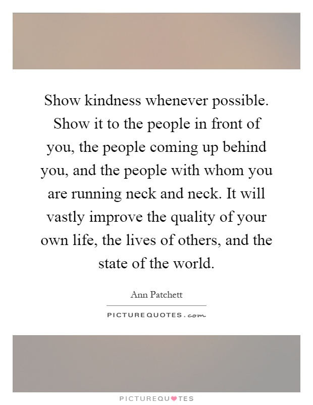 Show kindness whenever possible. Show it to the people in front of you, the people coming up behind you, and the people with whom you are running neck and neck. It will vastly improve the quality of your own life, the lives of others, and the state of the world Picture Quote #1