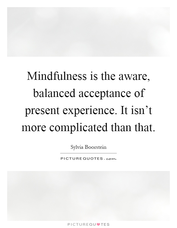 Mindfulness is the aware, balanced acceptance of present experience. It isn't more complicated than that Picture Quote #1