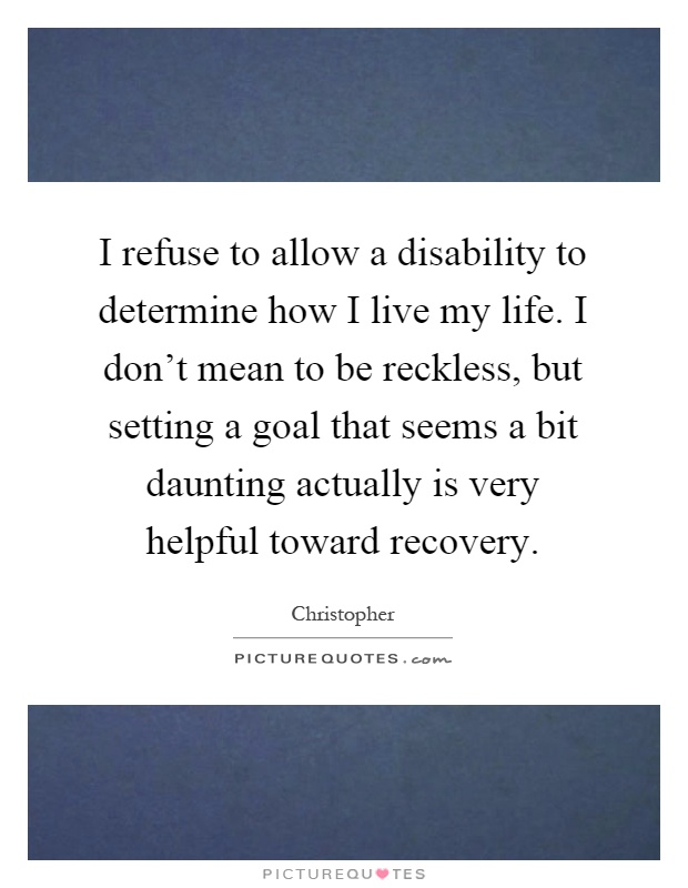 I refuse to allow a disability to determine how I live my life. I don't mean to be reckless, but setting a goal that seems a bit daunting actually is very helpful toward recovery Picture Quote #1